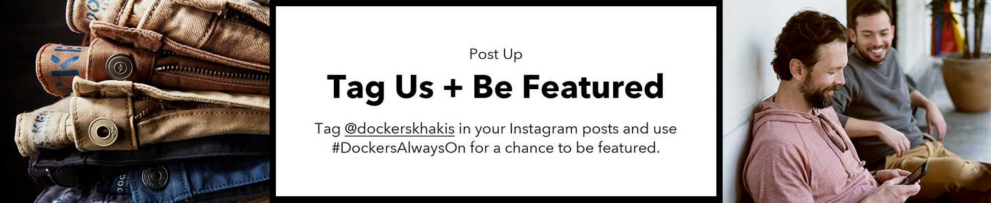 Post Up Tag Us + Be Featured Tag @dockerskhakis in your Instagram posts and use #DockersAlwaysOn for a chance to be featured